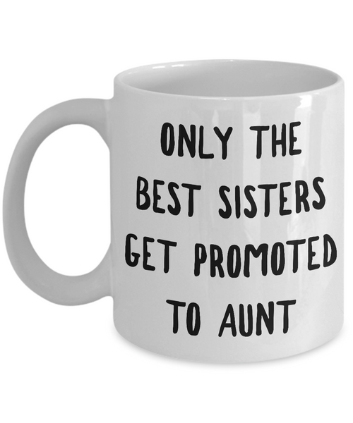 Becoming An Aunt Gift - Only the Best Sisters Get Promoted to Aunt Mug Ceramic Coffee Cup-Cute But Rude