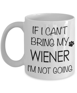 If I Can't Bring My Wiener I'm Not Going Funny Coffee Mug Dachshund Gift Coffee Cup-Cute But Rude