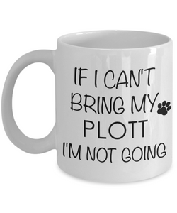 Plott Hound Gift - IF I Can't Bring My Plott I'm Not Going Mug Ceramic Coffee Cup-Cute But Rude