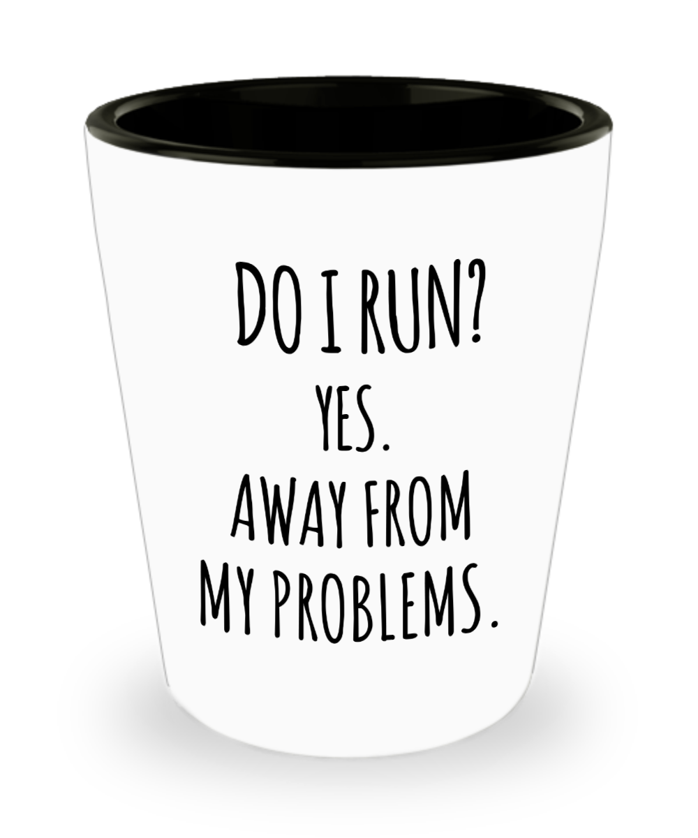Sarcastic Shot Glass Do I Run Yes Away From My Problems Gag Gift for Friend