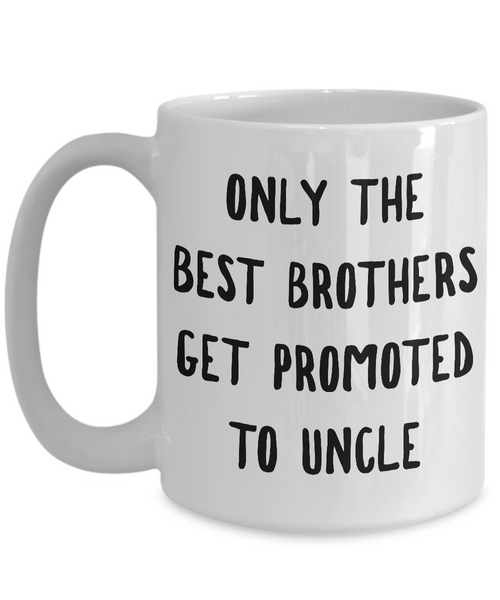 Only the Best Brothers Get Promoted to Uncle Mug Ceramic Coffee Cup