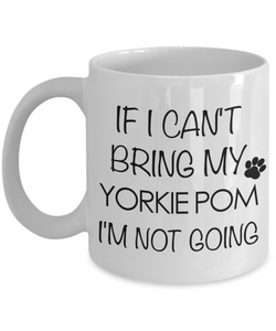 Yorkie Pom Dog Gift - If I Can't Bring My Yorkie Pom I'm Not Going Mug Ceramic Coffee Cup-Cute But Rude