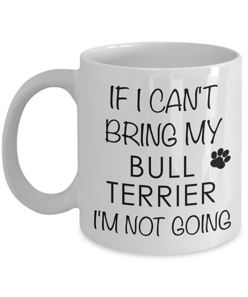 Bull Terrier Gifts - If I Can't Bring My Bull Terrier I'm Not Going Coffee Mug