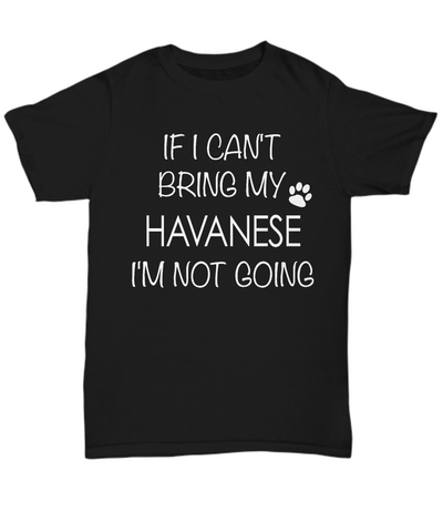 Havanese Shirts - If I Can't Bring My Havanese I'm Not Going Unisex T-Shirt Havanese Gifts-HollyWood & Twine