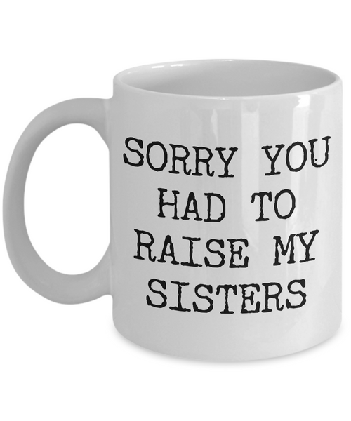 Mugs for Mom - Mom Gifts from Son or Daughter - Mom Gifts from Daughter - Sorry You Had to Raise My Sisters Coffee Mug - Funny Mugs-Cute But Rude