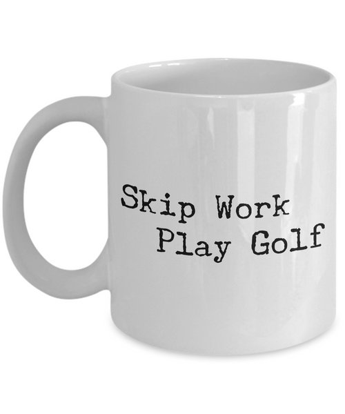 Golf Coffee Mug - Golf Gifts for Dad - Golf Gag Gifts - Golf Gifts for Women - Skip Work Play Golf Coffee Mug - Funny Mugs-Coffee Mug-HollyWood & Twine