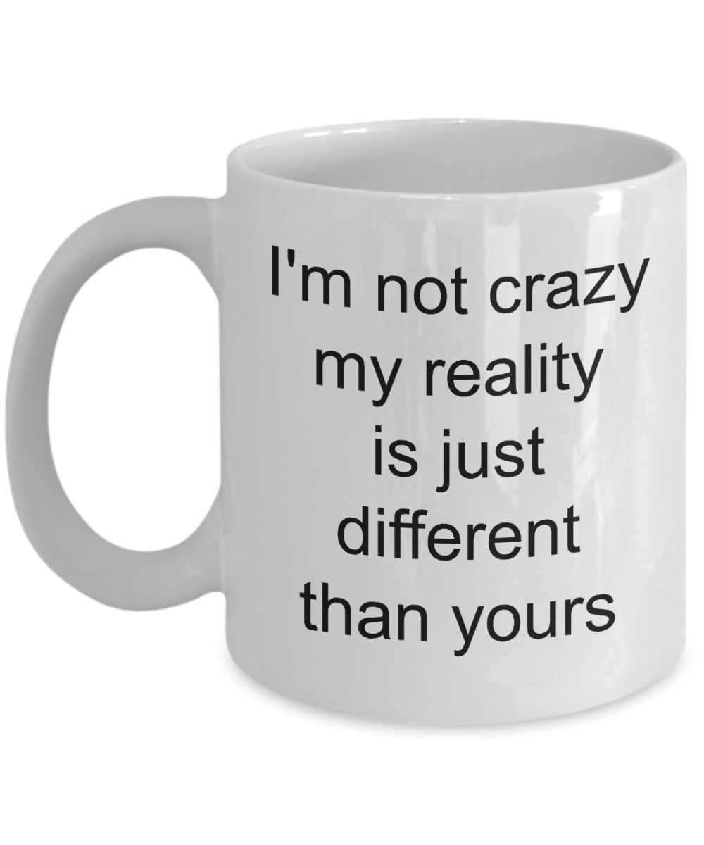 Coffee Mug Gifts for Sarcastic People - I'm Not Crazy My Reality is Just Different Than Yours Funny Ceramic Coffee Cup-Cute But Rude
