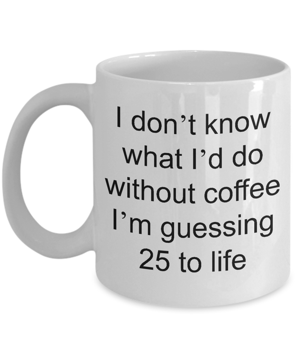 Funny Coffee Mug - I Don't Know What I'd Do Without Coffee I'm Guessing 25 to Life Funny Ceramic Coffee Cup-Coffee Mug-HollyWood & Twine