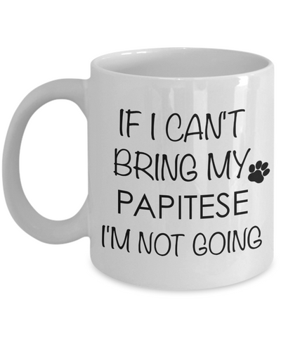 Papitese Dog Gift - If I Can't Bring My Papitese I'm Not Going Mug Ceramic Coffee Cup-Cute But Rude