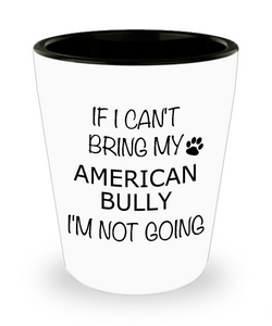 American Bully Gifts If I Can't Bring My I'm Not Going Ceramic Shot Glass