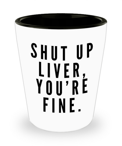 Shut Up Liver, You're Fine Funny Shot Glasses - Cute Shot Glass - Birthday Gift - Graduation Gift - College Student Gift Spring Break Glass