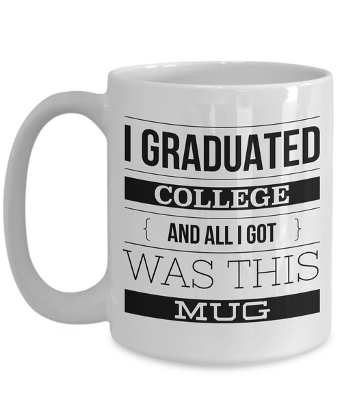 College Graduation Gifts - Graduation Coffee Mug - Funny Graduation Gifts - I Graduated College And All I Got Was This Mug Ceramic Coffee Cup