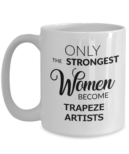 Trapeze Artist Mug - Only the Strongest Women Become Trapeze Artists Coffee Mug Ceramic Tea Cup-Coffee Mug-HollyWood & Twine