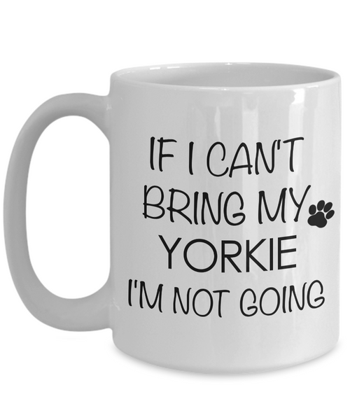 If I Cant Bring My Yorkie Im Not Going Teacup Yorkie Mug Ceramic Coffee Cup-Coffee Mug-HollyWood & Twine