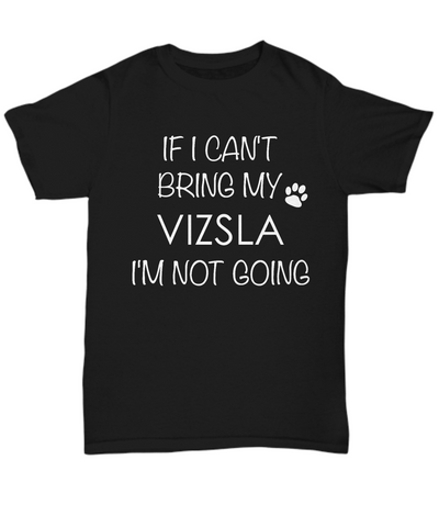 Vizsla Dog Shirts - If I Can't Bring My Vizsla I'm Not Going Unisex Vizslas T-Shirt Vizsla Gifts-HollyWood & Twine