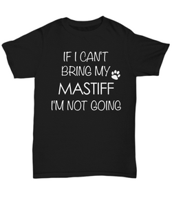 Mastiff Dog Shirts - If I Can't Bring My Mastiff I'm Not Going Unisex T-Shirt Mastiffs Gifts-HollyWood & Twine