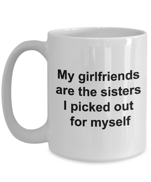 Friendship Mugs - My Girlfriends Are The Sisters I Picked Out for Myself Ceramic Coffee Cup