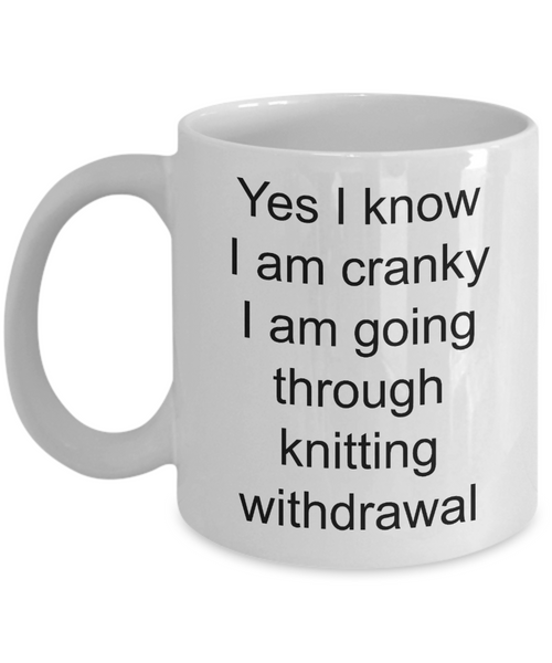 Knitter Coffee Mug - Yes I Know I Am Cranky I Am Going Through Knitting Withdrawal Funny Ceramic Coffee Cup-Coffee Mug-HollyWood & Twine