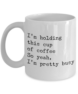 Very Busy Mug - Funny Sarcastic Mug - I'm Holding This Cup of Coffee So Yeah, I'm Pretty Busy Ceramic Coffee Cup-Coffee Mug-HollyWood & Twine