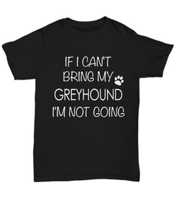 Greyhound Shirts - If I Can't Bring My Greyhound I'm Not Going Unisex Greyhound T-Shirt Greyhound Gifts-HollyWood & Twine