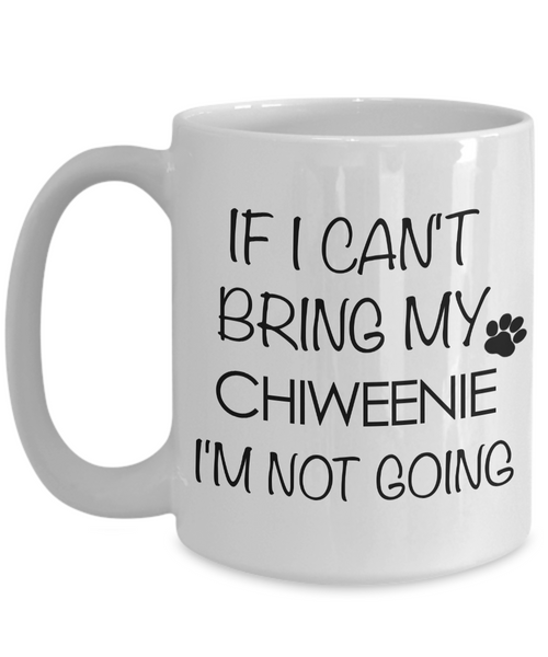 Chiweenie Mug Chiweenie Gifts for Chiweenie Dad Chiweenie Mom - If I Can't Bring My Chiweenie I'm Not Going Coffee Mug Ceramic Tea Cup