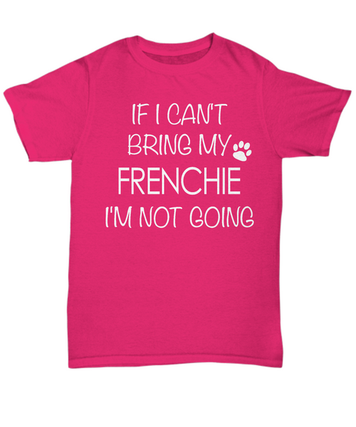 French Bulldog Shirts - If I Can't Bring My Frenchie I'm Not Going Unisex T-Shirt French Bulldogs Gifts-HollyWood & Twine