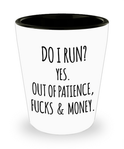 Do I Run Yes Out Of Patience Fucks And Money Funny Quotes Sayings Sarcastic Ceramic Shot Glass