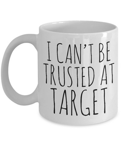 I Can't be Trusted At Target Mug Funny Target Mug Gift for Her Target Coffee Mug Funny Coffee Cup Mom Gift Sister Gifts-Cute But Rude