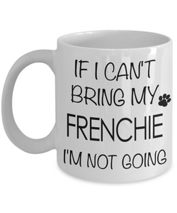 If I Can't Bring My Frenchie I'm Not Going Funny Coffee Mug French Bulldog Gift Coffee Cup-Cute But Rude