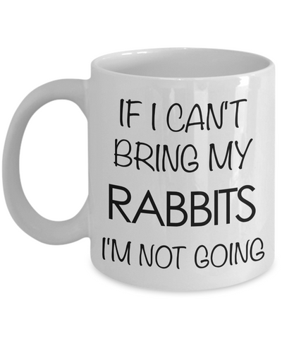 Rabbit Gifts - Rabbit Mug - If I Can't Bring My Rabbits I'm Not Going Coffee Mug-Cute But Rude
