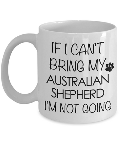 Aussie Dog Mug - If I Can't Bring My Australian Shepherd I'm Not Going Funny Ceramic Coffee Cup-Cute But Rude