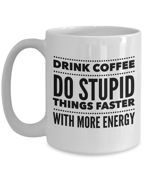 Sarcastic Coffee Mugs Funny Coffee Mugs - Drink Coffee Do Stupid Things Faster With More Energy-Cute But Rude
