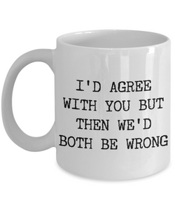 I'd Agree With You But Then We'd Both Be Wrong Sarcastic Coffee Mug Ceramic Coffee Cup-Cute But Rude