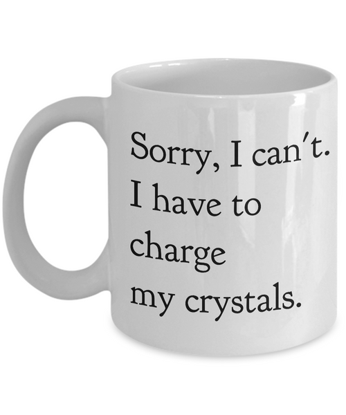 Sorry, I Can't I Have to Charge my Crystals Ceramic Tea Mug Hippie Coffee Cup-Cute But Rude