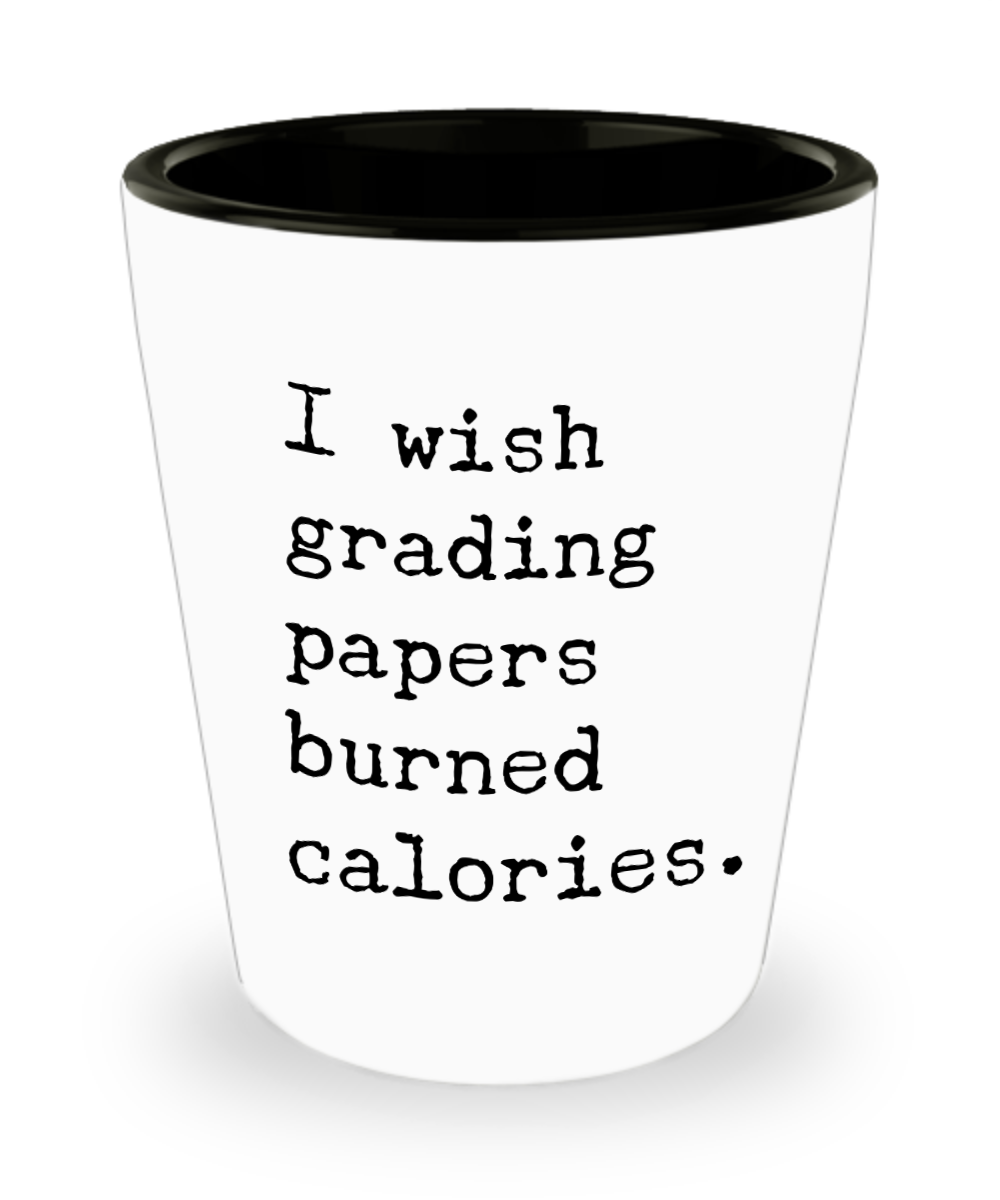Funny High School Teacher Gifts I Wish Grading Papers Burned Calories Ceramic Shot Glass