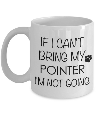 Pointer Dog Gifts If I Can't Bring My Pointer I'm Not Going Mug Ceramic Coffee Cup-Cute But Rude