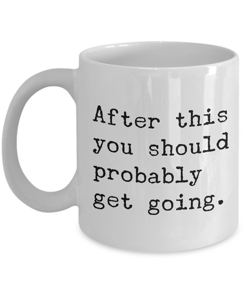 After This You Should Probably Get Going Mug 11 oz. Morning After Hangover Coffee Cup - HollyWood & Twine