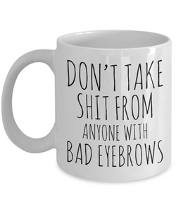 Eyebrow Quote Mug Funny Gifts for Friends Don't Take Shit From Anyone With Bad Eyebrows Ceramic Mug Coffee Cup