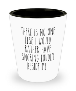 Funny Husband Gift Idea for Valentine's Day for Him There is No One Else I Would Rather Have Snoring Loudly Beside Me Ceramic Shot Glass