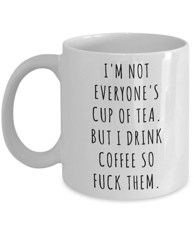 I'm Not Everyone's Cup of Tea But I Drink Coffee So Fuck Them Mug Profanity Swear Words Cussing-Cute But Rude