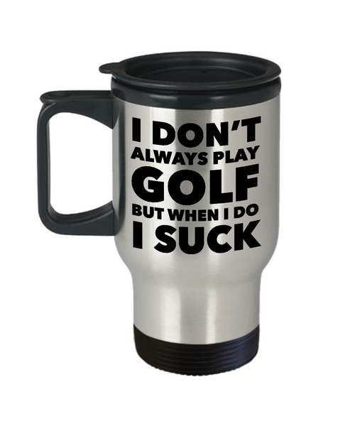 I Don't Always Play Golf But When I Do I Suck Golfer Theme Mug Stainless Steel Insulated Travel Coffee Cup