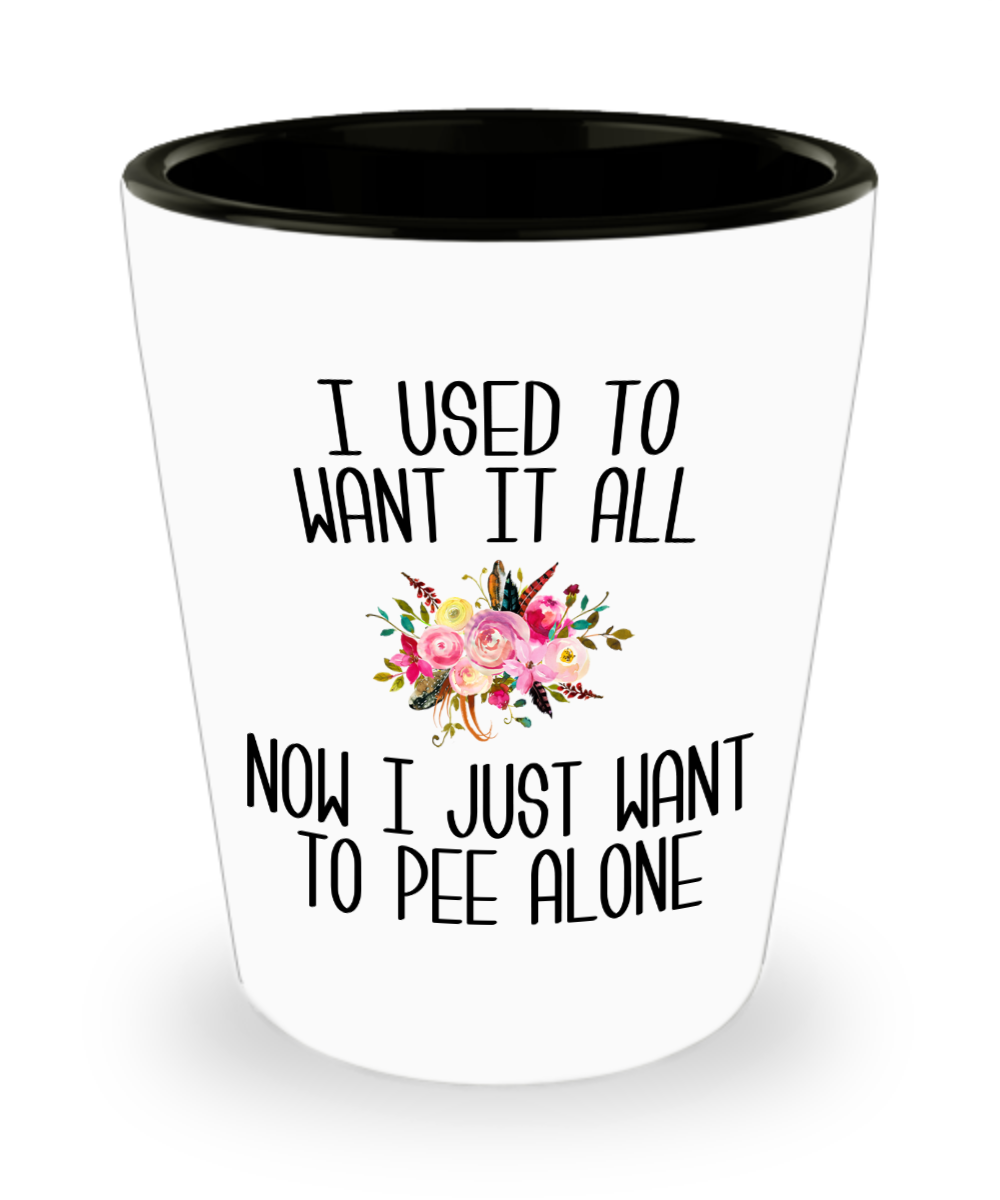 I Used to Want it All Now I Just Want to Pee Alone Mother's Day Ceramic Shot Glass