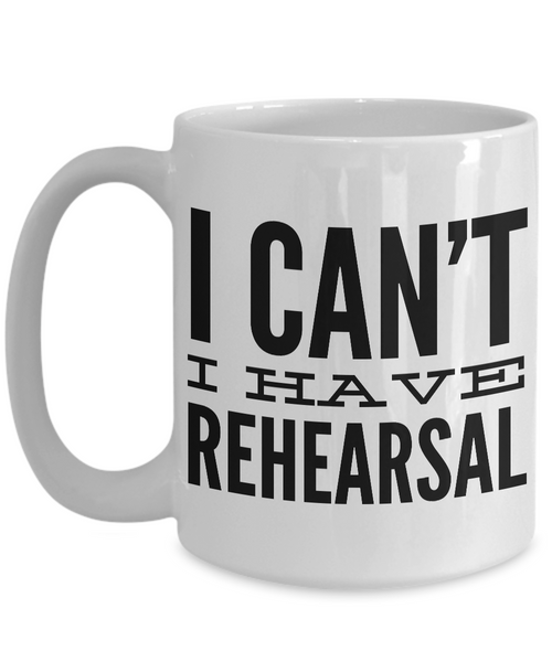 I Can't I Have Rehearsal Mug Ceramic Coffee Cup Actor Gift for Thespians-Cute But Rude