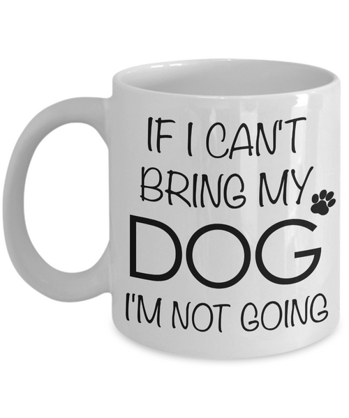 If I Can't Bring My Dog I'm Not Going Funny Dog Coffee Mug Gift Coffee Cup-Cute But Rude