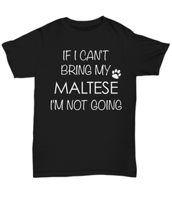 Maltese Shirts - If I Can't Bring My Maltese I'm Not Going Unisex T-Shirt Maltese Gifts-HollyWood & Twine