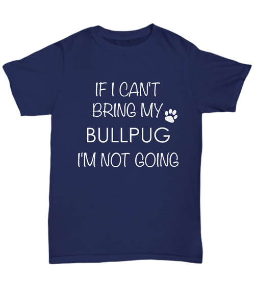 Bullpug Dog Shirts - If I Can't Bring My Bullpug I'm Not Going Unisex Bullpugs T-Shirt Bullpug Gifts-HollyWood & Twine