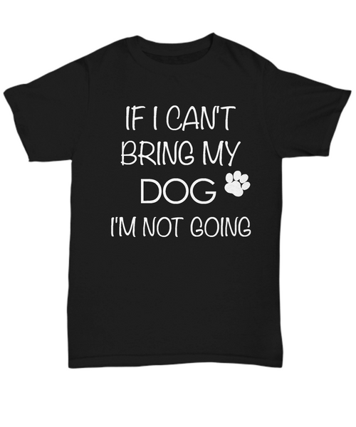 I Love My Dog Shirts - If I Can't Bring My Dog I'm Not Going Unisex T-Shirt Gifts for Dog Parents