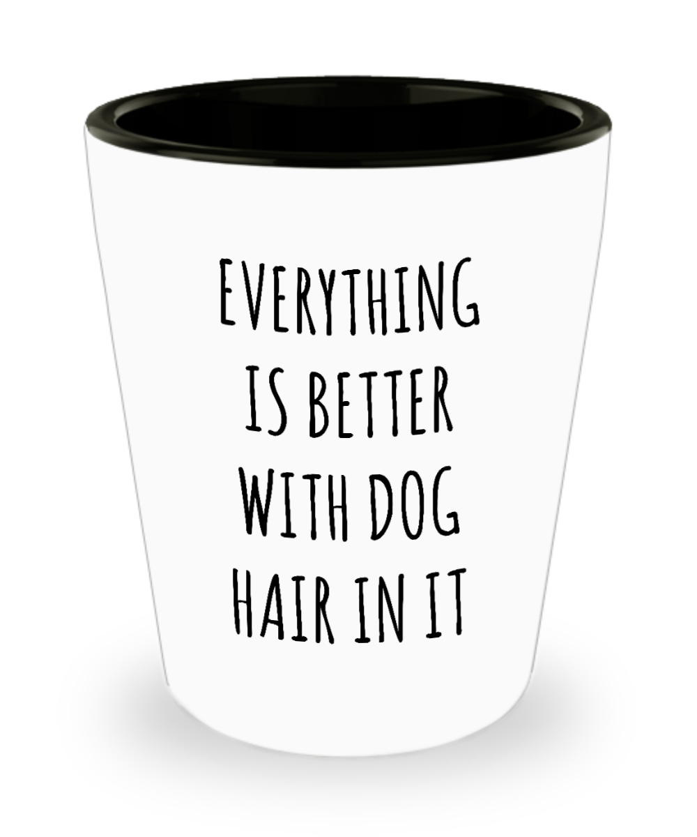 Dog Hair Ceramic Shot Glass Everything is Better with Dog Hair in it Gifts