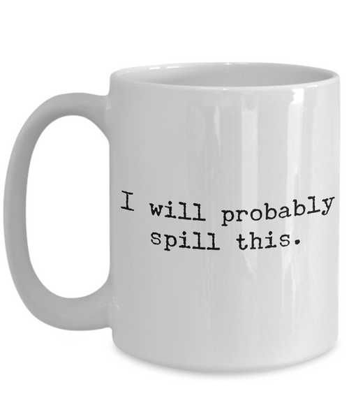 I Will Probably Spill This Coffee Mug - Funny Coffee Mugs - Gifts for Coworker - Gag Gifts - Sarcastic Mugs - Ceramic Coffee Cup