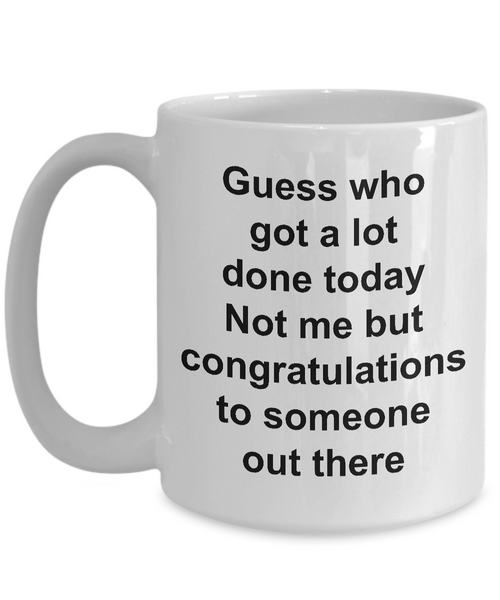 Funny Sarcastic Mug for Work - Guess Who Got a Lot Done Today Not Me But Congratulations to Someone Out There Ceramic Coffee Cup-Cute But Rude